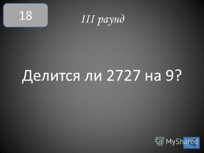 III раунд Делится ли 2727 на 9? 18