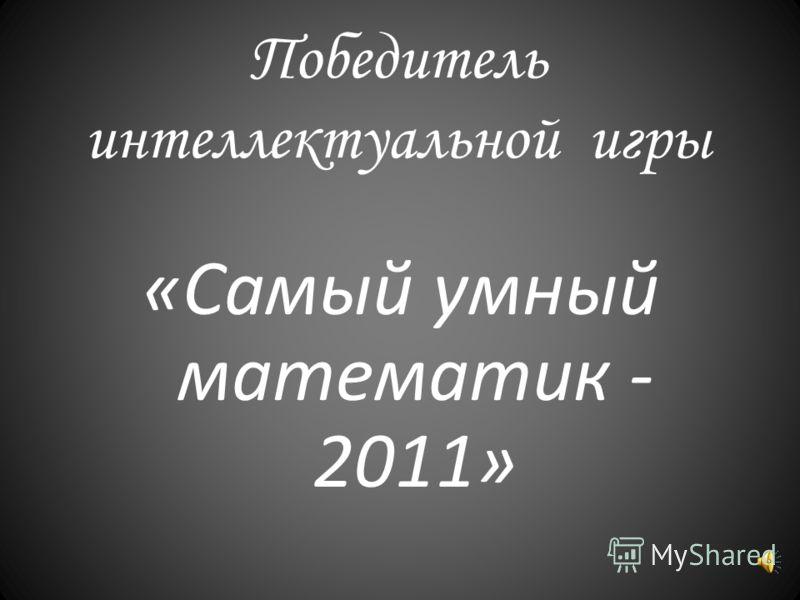 Победитель интеллектуальной игры «Самый умный математик - 2011»