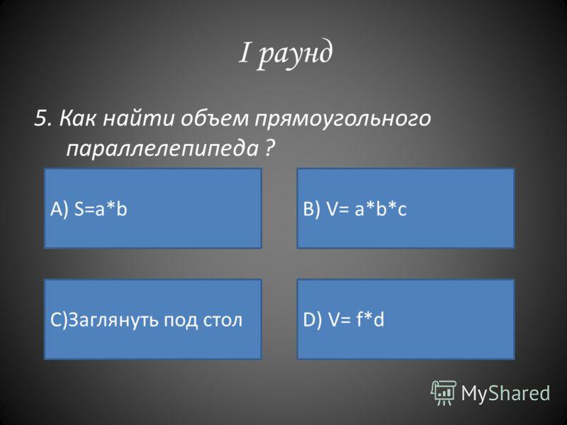 I раунд 5. Как найти объем прямоугольного параллелепипеда ? А) S=a*bB) V= a*b*c C)Заглянуть под столD) V= f*d