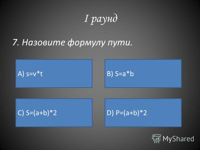 I раунд 7. Назовите формулу пути. А) s=v*tB) S=a*b C) S=(a+b)*2D) P=(a+b)*2