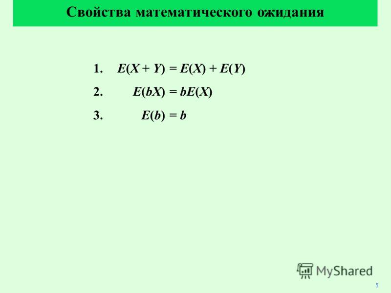 1. E(X + Y)= E(X) + E(Y) 2. E(bX)= bE(X) 3. E(b)= b Свойства математического ожидания 5