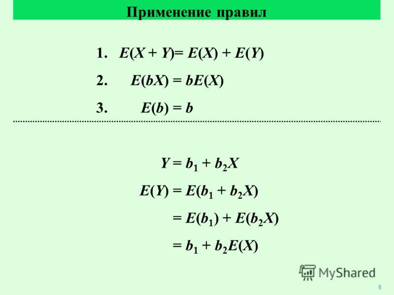 1. E(X + Y)= E(X) + E(Y) 2. E(bX)= bE(X) 3. E(b)= b Y= b 1 + b 2 X E(Y)= E(b 1 + b 2 X) = E(b 1 ) + E(b 2 X) = b 1 + b 2 E(X) Применение правил 8