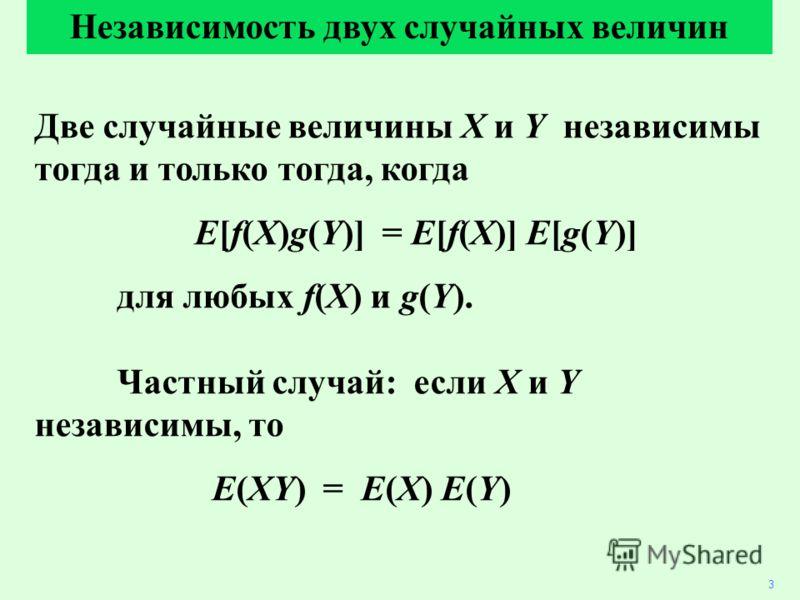 Две случайные величины X и Y независимы тогда и только тогда, когда E[f(X)g(Y)] = E[f(X)] E[g(Y)] для любых f(X) и g(Y). Частный случай: если X и Y независимы, то E(XY) = E(X) E(Y) 3 Независимость двух случайных величин