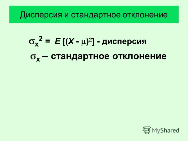 Дисперсия и стандартное отклонение х 2 = E [(X - ) 2 ] - дисперсия х – стандартное отклонение