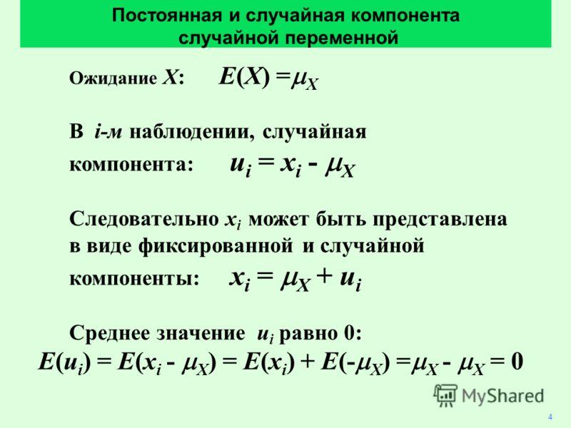 Ожидание X: E(X) = X В i-м наблюдении, случайная компонента: u i = x i - X Следовательно x i может быть представлена в виде фиксированной и случайной компоненты: x i = X + u i Среднее значение u i равно 0: E(u i ) = E(x i - X ) = E(x i ) + E(- X ) =