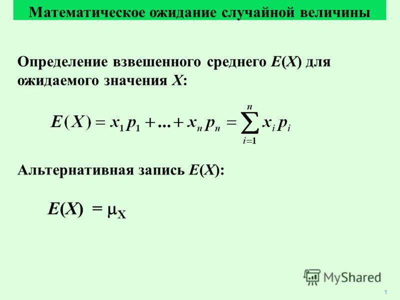 Определение взвешенного среднего E(X) для ожидаемого значения X: Альтернативная запись E(X): E(X) = X Математическое ожидание случайной величины 1