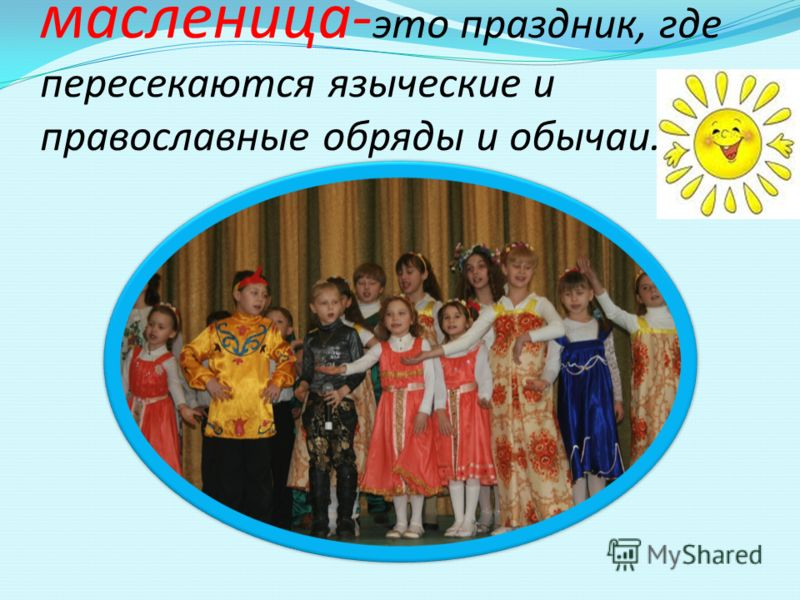 масленица- это праздник, где пересекаются языческие и православные обряды и обычаи.