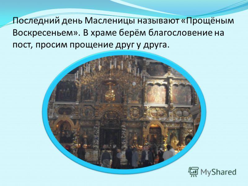Последний день Масленицы называют «Прощёным Воскресеньем». В храме берём благословение на пост, просим прощение друг у друга.