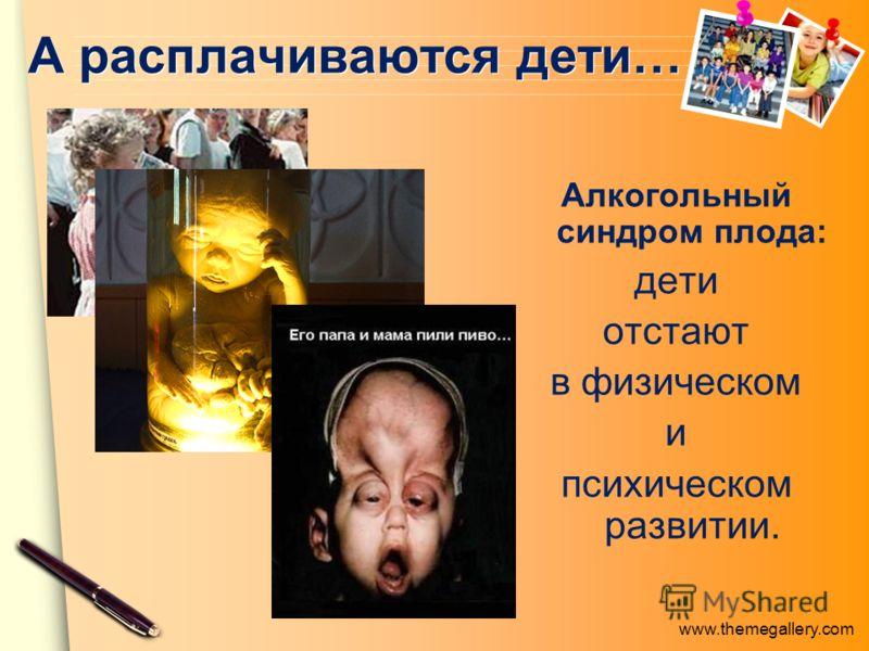 www.themegallery.com А расплачиваются дети… Алкогольный синдром плода: дети отстают в физическом и психическом развитии.