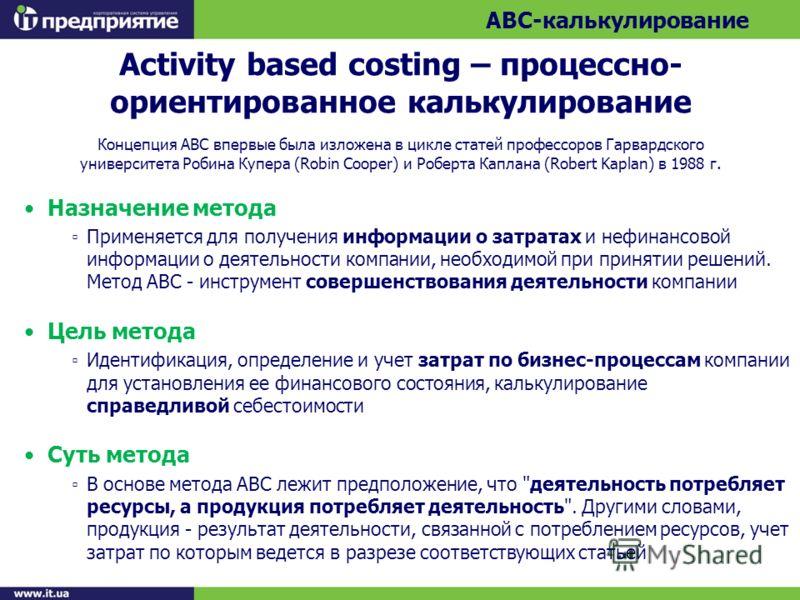 Activity based costing – процессно- ориентированное калькулирование Концепция АВС впервые была изложена в цикле статей профессоров Гарвардского университета Робина Купера (Robin Cooper) и Роберта Каплана (Robert Kaplan) в 1988 г. Назначение метода Пр
