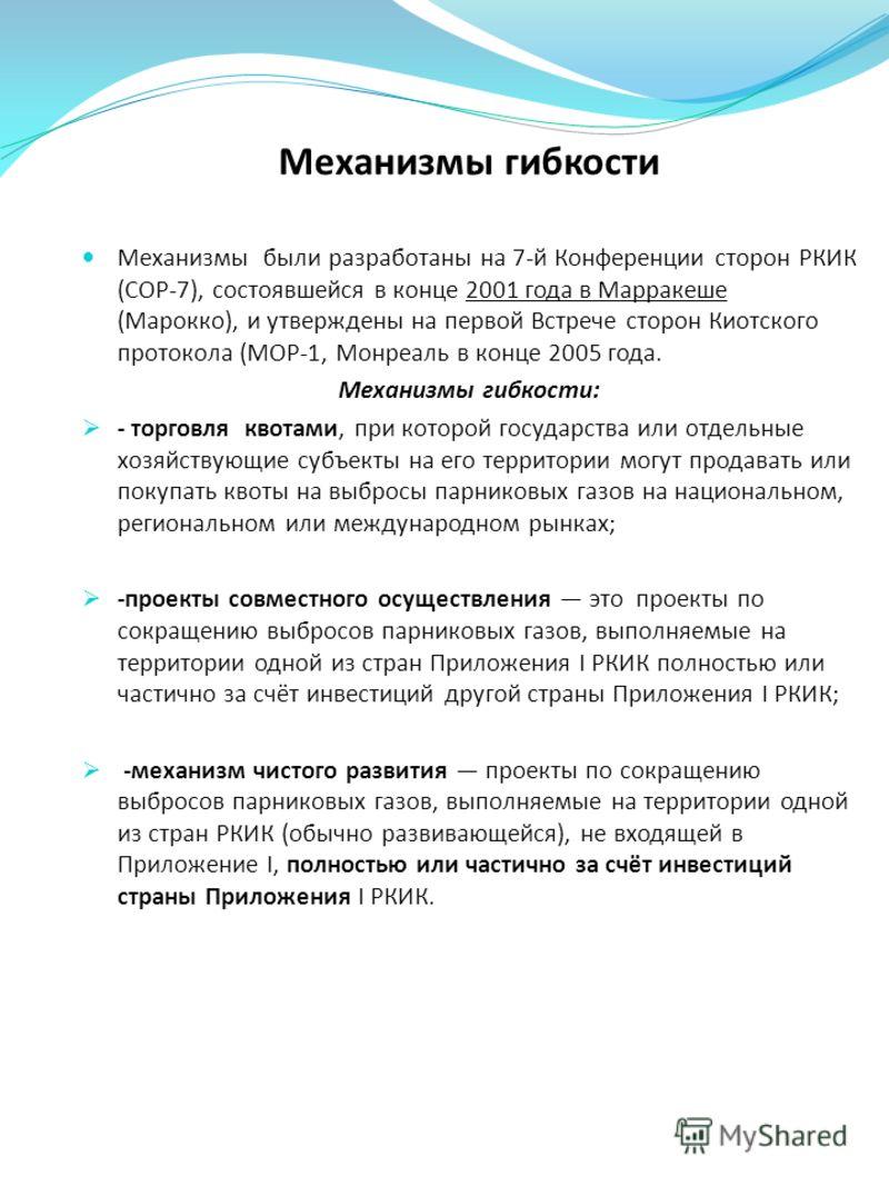 Механизмы гибкости Механизмы были разработаны на 7-й Конференции сторон РКИК (COP-7), состоявшейся в конце 2001 года в Марракеше (Марокко), и утверждены на первой Встрече сторон Киотского протокола (MOP-1, Монреаль в конце 2005 года. Механизмы гибкос