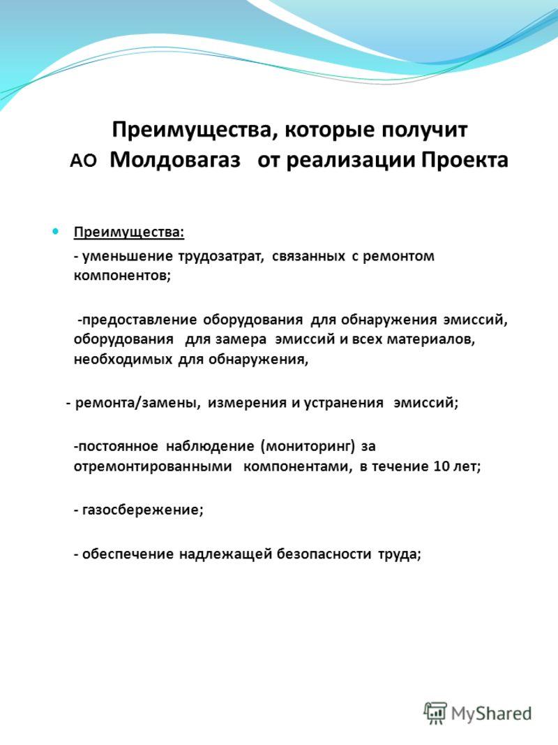 Преимущества, которые получит АО Молдовагаз от реализации Проекта Преимущества: - уменьшение трудозатрат, связанных с ремонтом компонентов; -предоставление оборудования для обнаружения эмиссий, оборудования для замера эмиссий и всех материалов, необх