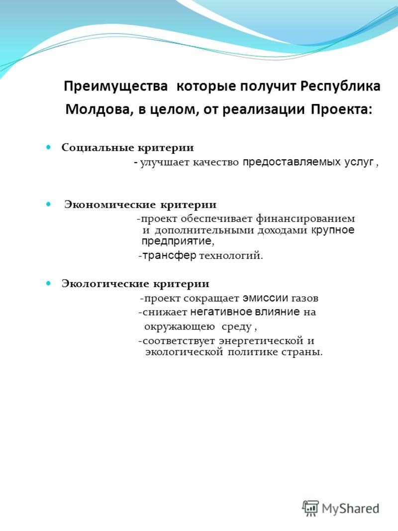 Преимущества которые получит Республика Молдова, в целом, от реализации Проекта: Социальные критерии - улучшает качество предоставляемых услуг, Экономические критерии -проект обеспечивает финансированием и дополнительными доходами крупное предприятие