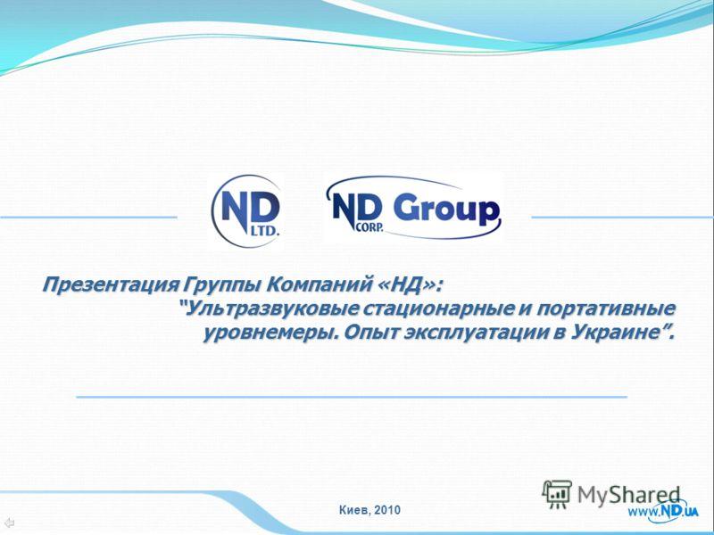 Киев, 2010 Презентация Группы Компаний «НД»: Ультразвуковые стационарные и портативные уровнемеры. Опыт эксплуатации в Украине.Ультразвуковые стационарные и портативные уровнемеры. Опыт эксплуатации в Украине.