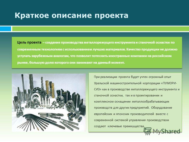 Краткое описание проекта Цель проекта – создание производства металлорежущего инструмента и станочной оснастки по современным технологиям с использованием лучших материалов. Качество продукции не должно уступать зарубежным аналогам, что позволит поте