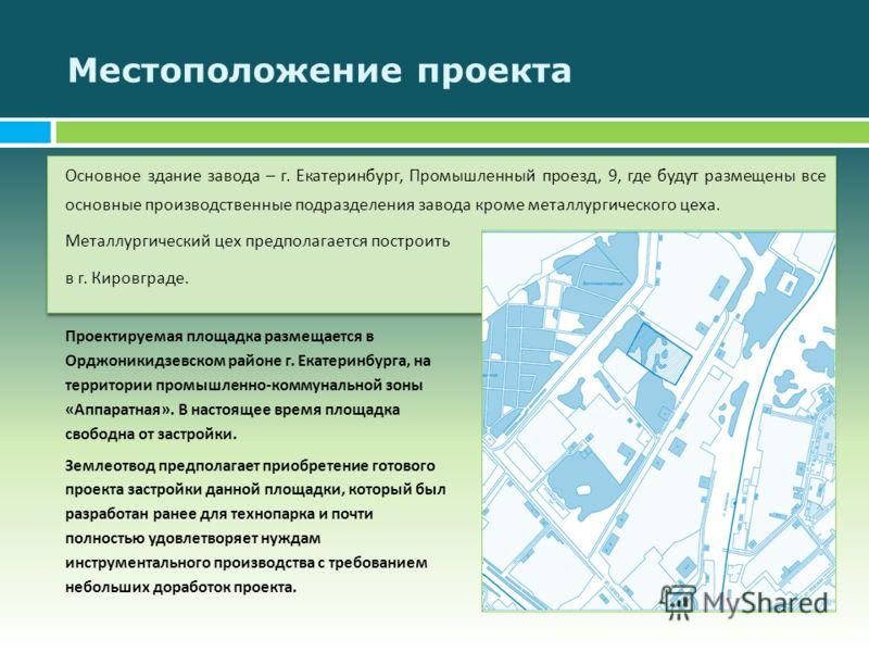 Местоположение проекта Основное здание завода – г. Екатеринбург, Промышленный проезд, 9, где будут размещены все основные производственные подразделения завода кроме металлургического цеха. Металлургический цех предполагается построить в г. Кировград