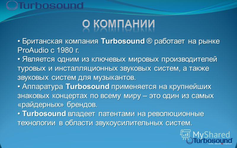 Британская компания Turbosound ® работает на рынке ProAudio с 1980 г. Британская компания Turbosound ® работает на рынке ProAudio с 1980 г. Является одним из ключевых мировых производителей туровых и инсталляционных звуковых систем, а также звуковых