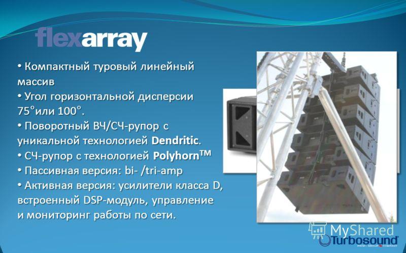 Компактный туровый линейный массив Компактный туровый линейный массив Угол горизонтальной дисперсии 75°или 100°. Угол горизонтальной дисперсии 75°или 100°. Поворотный ВЧ/СЧ-рупор с уникальной технологией Dendritic. Поворотный ВЧ/СЧ-рупор с уникальной