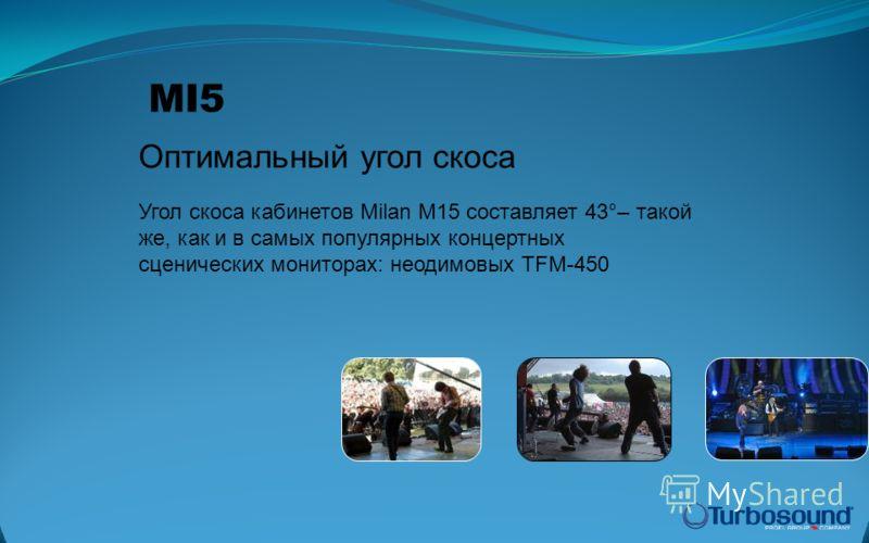 Оптимальный угол скоса MI5 Угол скоса кабинетов Milan M15 составляет 43°– такой же, как и в самых популярных концертных сценических мониторах: неодимовых TFM-450