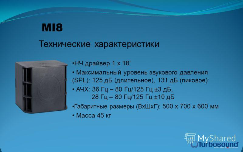 НЧ драйвер 1 x 18 Максимальный уровень звукового давления (SPL): 125 дБ (длительное), 131 дБ (пиковое) АЧХ: 36 Гц – 80 Гц/125 Гц ±3 дБ, 28 Гц – 80 Гц/125 Гц ±10 дБ Габаритные размеры (ВхШхГ): 500 x 700 x 600 мм Масса 45 кг Технические характеристики