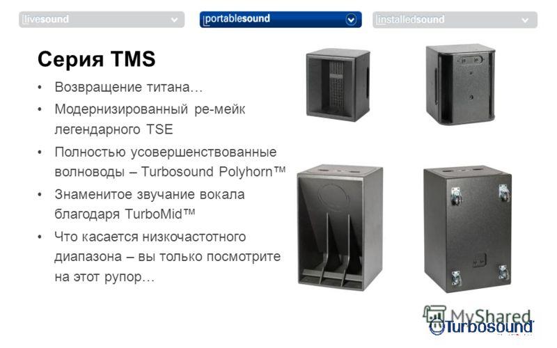 Возвращение титана… Модернизированный ре-мейк легендарного TSE Полностью усовершенствованные волноводы – Turbosound Polyhorn Знаменитое звучание вокала благодаря TurboMid Что касается низкочастотного диапазона – вы только посмотрите на этот рупор… Се