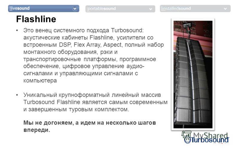 Это венец системного подхода Turbosound: акустические кабинеты Flashline, усилители со встроенным DSP, Flex Array, Aspect, полный набор монтажного оборудования, рэки и транспортировочные платформы, программное обеспечение, цифровое управление аудио-