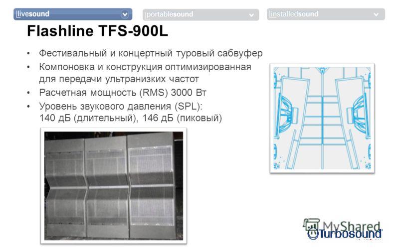 Фестивальный и концертный туровый сабвуфер Компоновка и конструкция оптимизированная для передачи ультранизких частот Расчетная мощность (RMS) 3000 Вт Уровень звукового давления (SPL): 140 дБ (длительный), 146 дБ (пиковый) Flashline TFS-900L