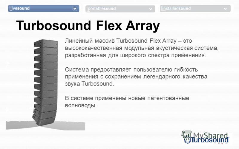 Turbosound Flex Array Линейный массив Turbosound Flex Array – это высококачественная модульная акустическая система, разработанная для широкого спектра применения. Система предоставляет пользователю гибкость применения с сохранением легендарного каче