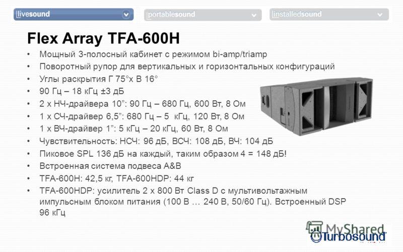 Flex Array TFA-600H Мощный 3-полосный кабинет с режимом bi-amp/triamp Поворотный рупор для вертикальных и горизонтальных конфигураций Углы раскрытия Г 75°x В 16° 90 Гц – 18 кГц ±3 дБ 2 x НЧ-драйвера 10: 90 Гц – 680 Гц, 600 Вт, 8 Ом 1 x СЧ-драйвер 6,5