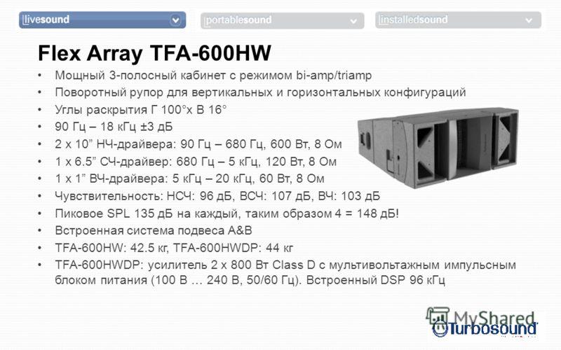 Flex Array TFA-600HW Мощный 3-полосный кабинет с режимом bi-amp/triamp Поворотный рупор для вертикальных и горизонтальных конфигураций Углы раскрытия Г 100°x В 16° 90 Гц – 18 кГц ±3 дБ 2 x 10 НЧ-драйвера: 90 Гц – 680 Гц, 600 Вт, 8 Ом 1 x 6.5 СЧ-драйв