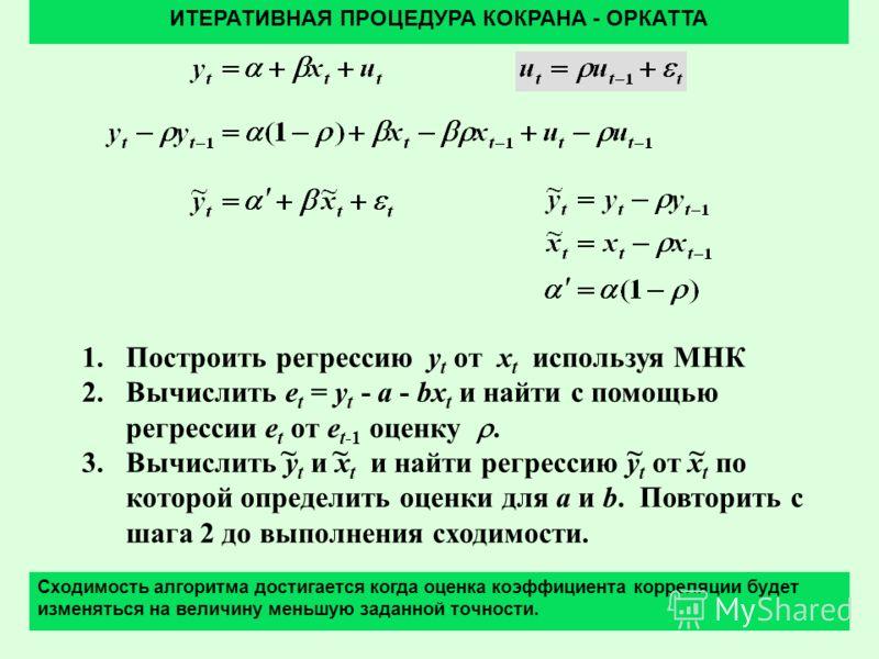 41 1.Построить регрессию y t от x t используя МНК 2.Вычислить e t = y t - a - bx t и найти с помощью регрессии e t от e t-1 оценку. 3.Вычислить y t и x t и найти регрессию y t от x t по которой определить оценки для a и b. Повторить с шага 2 до выпол