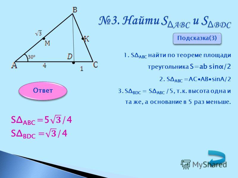 3. Найти S Δ АВС и S Δ ВDС 1. SΔ АВС найти по теореме площади треугольника S=ab sinα/2 2. SΔ АВС =АСAВsinA/2 3. SΔ ВDС = SΔ АВС /5, т.к. высота одна и та же, а основание в 5 раз меньше. Подсказка(3) Ответ