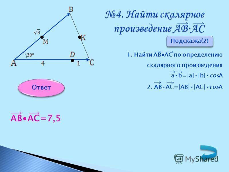 4. Найти скалярное произведение АВАС 1. Найти АВАС по определению скалярного произведения ab= a  b cosА 2. АВАС= АВ  АС cosА АВАС=7,5 Подсказка(2) Ответ