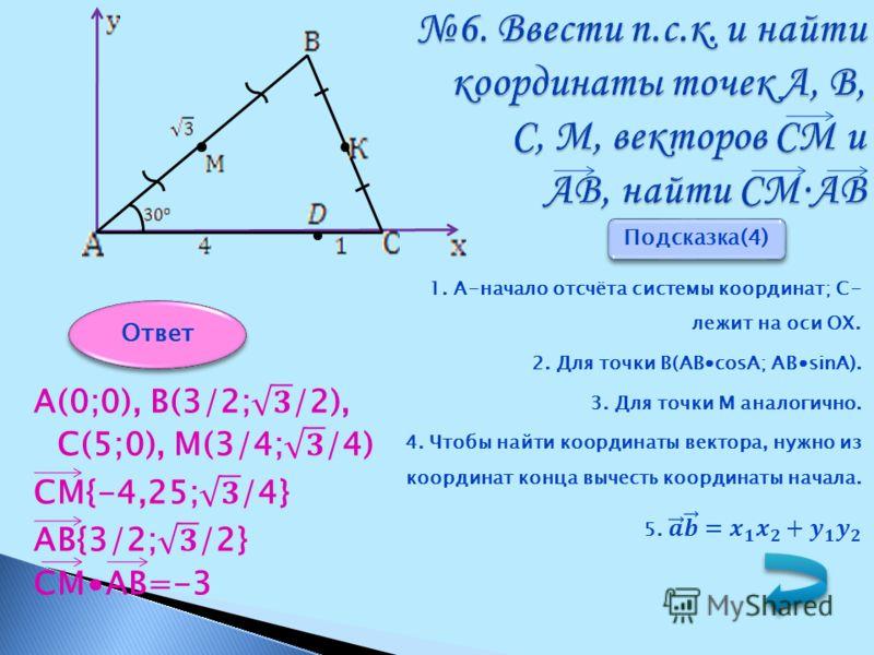 6. Ввести п.с.к. и найти координаты точек А, В, С, М, векторов СМ и АВ, найти СМАВ Подсказка(4) Ответ