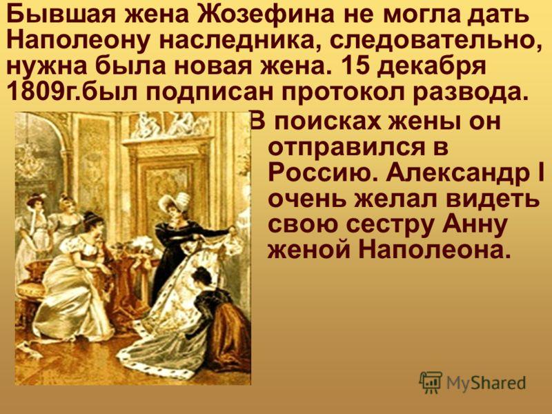 В поисках жены он отправился в Россию. Александр I очень желал видеть свою сестру Анну женой Наполеона. Бывшая жена Жозефина не могла дать Наполеону наследника, следовательно, нужна была новая жена. 15 декабря 1809г.был подписан протокол развода.