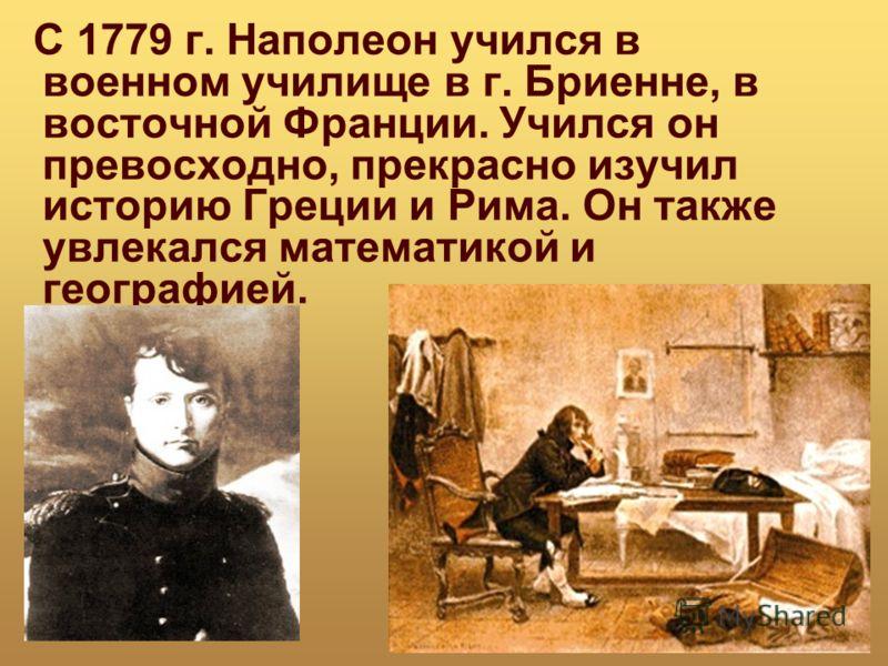 С 1779 г. Наполеон учился в военном училище в г. Бриенне, в восточной Франции. Учился он превосходно, прекрасно изучил историю Греции и Рима. Он также увлекался математикой и географией.