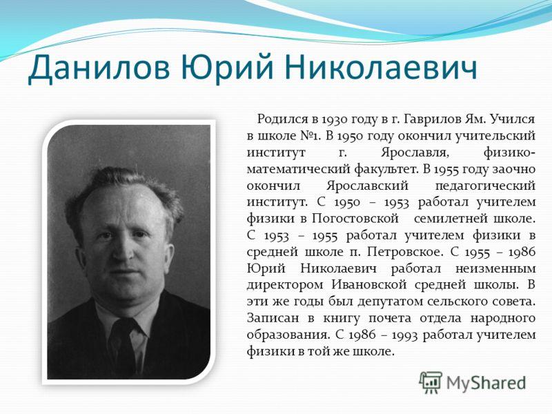 Данилов Юрий Николаевич Родился в 1930 году в г. Гаврилов Ям. Учился в школе 1. В 1950 году окончил учительский институт г. Ярославля, физико- математический факультет. В 1955 году заочно окончил Ярославский педагогический институт. С 1950 – 1953 раб
