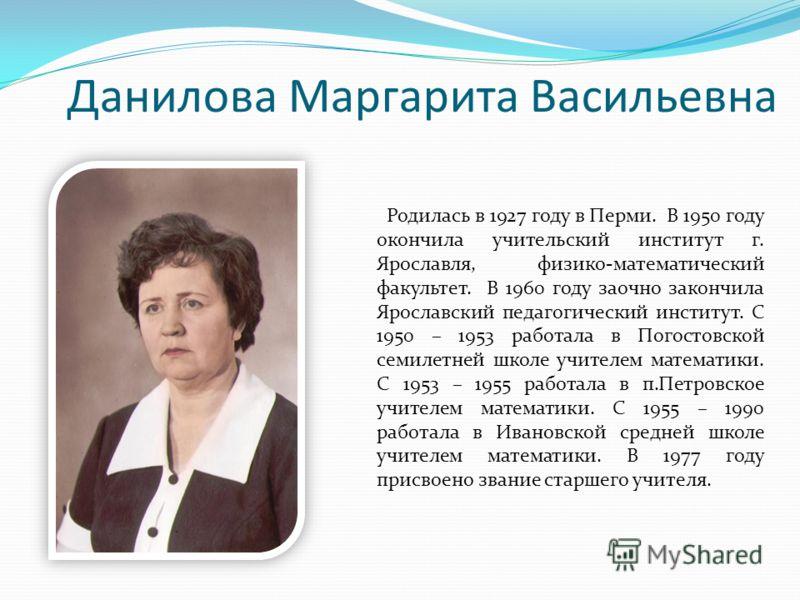 Данилова Маргарита Васильевна Родилась в 1927 году в Перми. В 1950 году окончила учительский институт г. Ярославля, физико-математический факультет. В 1960 году заочно закончила Ярославский педагогический институт. С 1950 – 1953 работала в Погостовск