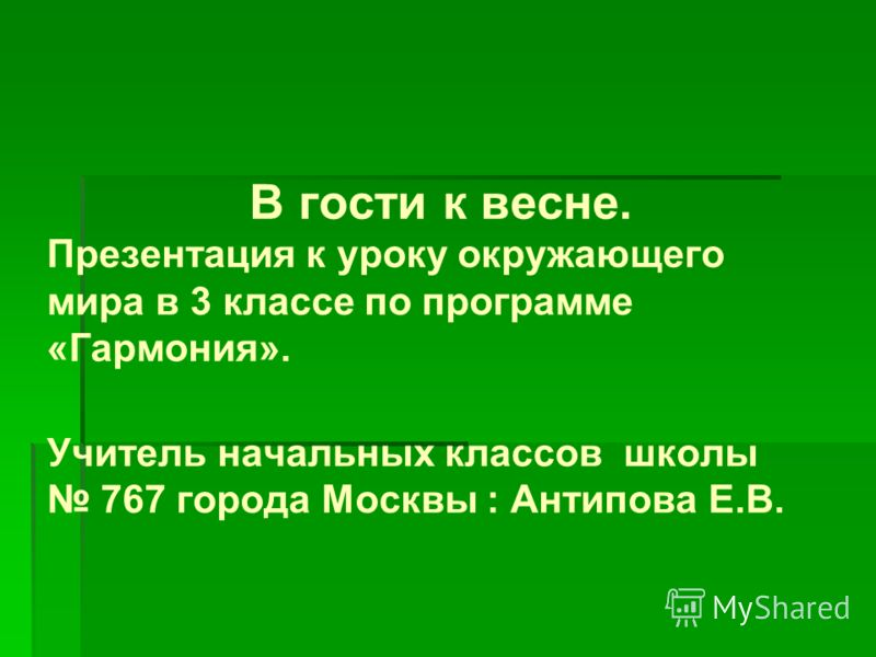 В гости к весне. Презентация к уроку окружающего мира в 3 классе по программе «Гармония». Учитель начальных классов школы 767 города Москвы : Антипова Е.В.