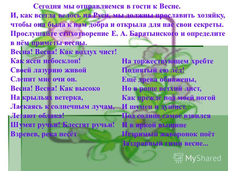 - Сегодня мы отправляемся в гости к Весне. И, как всегда велось на Руси, мы должны прославить хозяйку, чтобы она была к нам добра и открыла для нас свои секреты. Прослушайте стихотворение Е. А. Баратынского и определите в нём приметы весны. Весна! Ве
