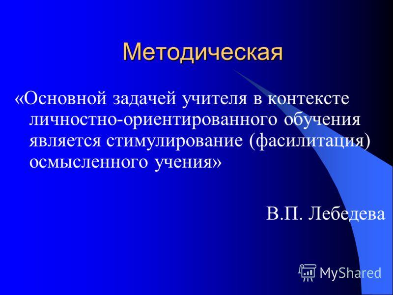 Методическая «Основной задачей учителя в контексте личностно-ориентированного обучения является стимулирование (фасилитация) осмысленного учения» В.П. Лебедева
