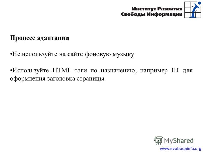 www.svobodainfo.org Процесс адаптации Не используйте на сайте фоновую музыку Используйте HTML тэги по назначению, например H1 для оформления заголовка страницы