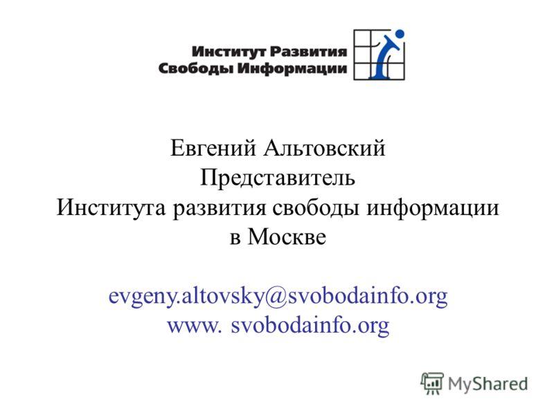 Евгений Альтовский Представитель Института развития свободы информации в Москве evgeny.altovsky@svobodainfo.org www. svobodainfo.org