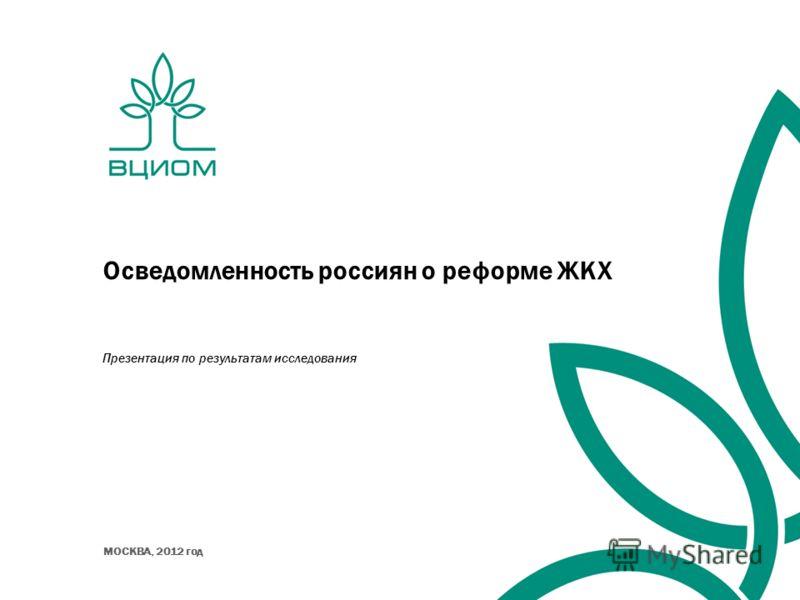 Осведомленность россиян о реформе ЖКХ Презентация по результатам исследования МОСКВА, 2012 год