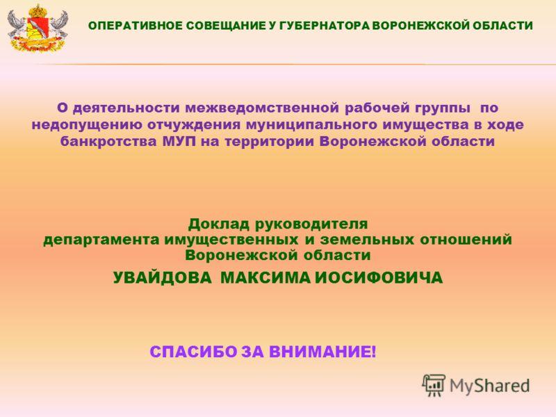 Доклад руководителя департамента имущественных и земельных отношений Воронежской области УВАЙДОВА МАКСИМА ИОСИФОВИЧА СПАСИБО ЗА ВНИМАНИЕ! ОПЕРАТИВНОЕ СОВЕЩАНИЕ У ГУБЕРНАТОРА ВОРОНЕЖСКОЙ ОБЛАСТИ О деятельности межведомственной рабочей группы по недопу