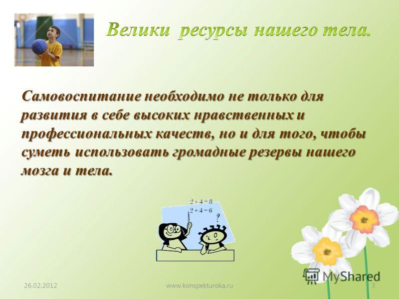 26.02.2012www.konspekturoka.ru3 Самовоспитание необходимо не только для развития в себе высоких нравственных и профессиональных качеств, но и для того, чтобы суметь использовать громадные резервы нашего мозга и тела.