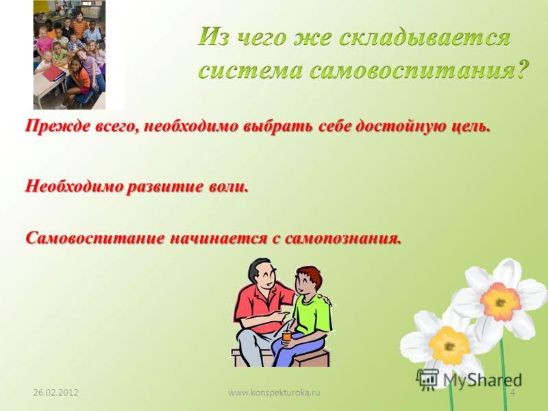 26.02.2012www.konspekturoka.ru4 Прежде всего, необходимо выбрать себе достойную цель. Необходимо развитие воли. Самовоспитание начинается с самопознания.