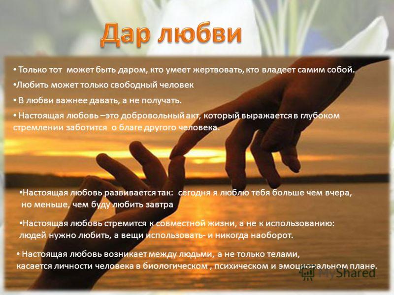 Только тот может быть даром, кто умеет жертвовать, кто владеет самим собой. Любить может только свободный человек В любви важнее давать, а не получать. Настоящая любовь –это добровольный акт, который выражается в глубоком стремлении заботится о благе