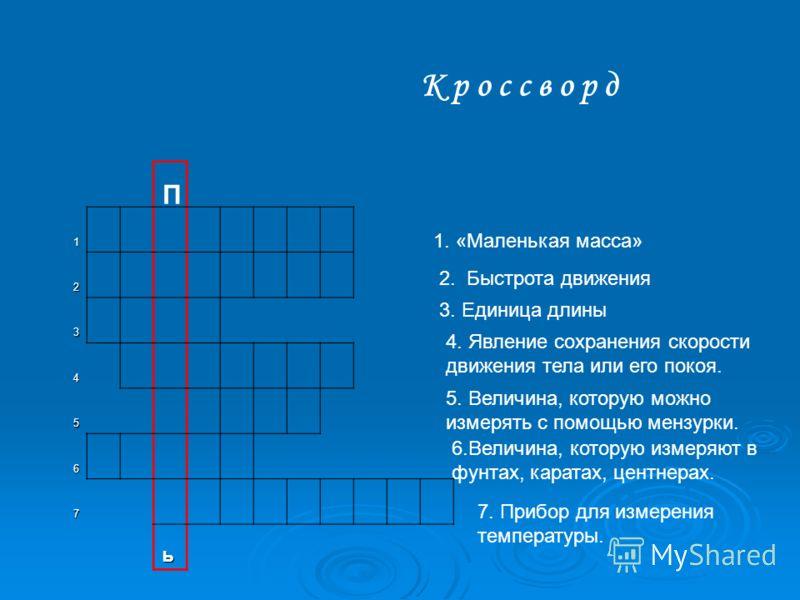 1 2 3 4 5 6 7 ь К р о с с в о р д 1. «Маленькая масса» 2. Быстрота движения 3. Единица длины 4. Явление сохранения скорости движения тела или его покоя. 5. Величина, которую можно измерять с помощью мензурки. 6.Величина, которую измеряют в фунтах, ка