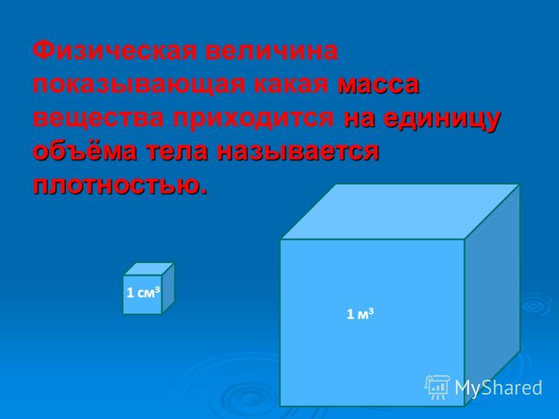1 см 3 1 м 3 масса на единицу объёма тела называется плотностью. Физическая величина показывающая какая масса вещества приходится на единицу объёма тела называется плотностью.